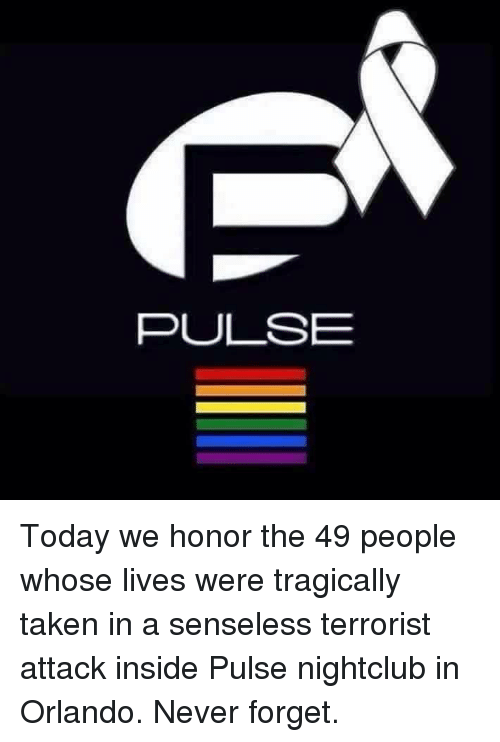 Dank, Taken, and Orlando: PULSE Today we honor the 49 people whose lives were tragically taken in a senseless terrorist attack inside Pulse nightclub in Orlando. Never forget.