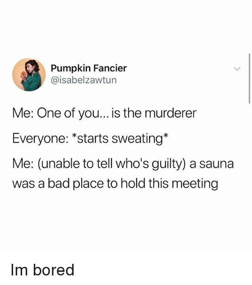 "Bad, Bored, and Memes: Pumpkin Fancier  @isabelzawtun  Me: One of you... is the murderer  Everyone: ""starts sweating*  Me: (unable to tell who's guilty) a sauna  was a bad place to hold this meeting Im bored"