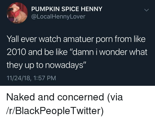 "Be Like, Blackpeopletwitter, and Naked: PUMPKIN SPICE HENNY  @LocalHennyLover  Yall ever watch amatuer porn from like  2010 and be like ""damn i wonder what  they up to nowadays""  11/24/18, 1:57 PM Naked and concerned (via /r/BlackPeopleTwitter)"