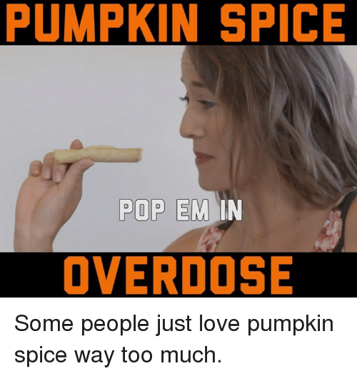 Pumpkin Spice Pop Em In Overdose Some People Just Love Pumpkin Spice