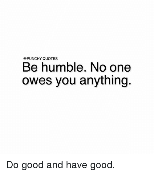 Quotes Be Humble No One Owes You Anything Do Good And Have Good