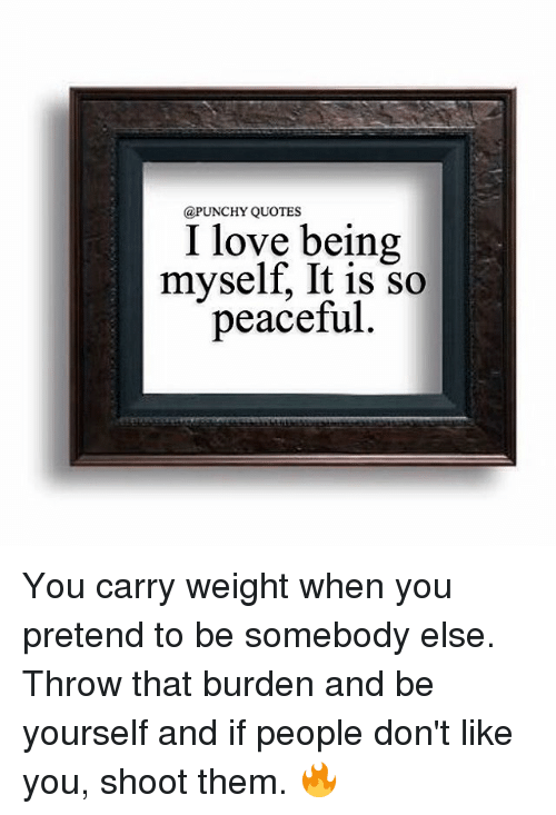 QUOTES I Love Being Myself It Is So Peaceful You Carry Weight When Awesome Quotes Myself