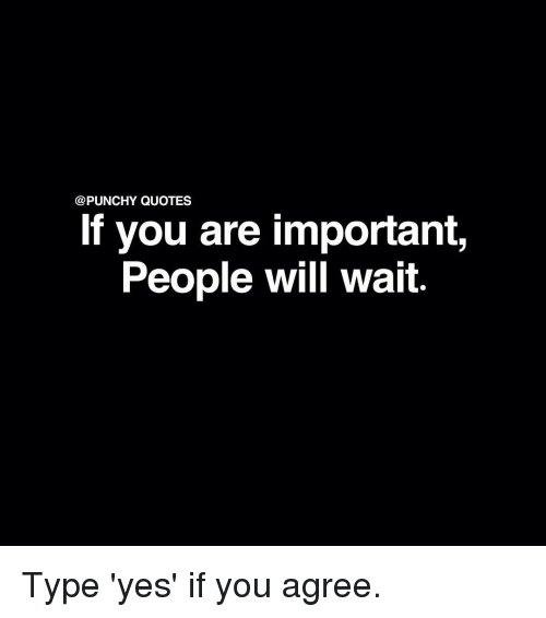 Quotes If You Are Important People Will Wait Type Yes If You Agree