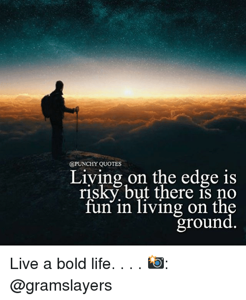 Quotes Living On The Edge Is Risky But There Is No Fun In Living On
