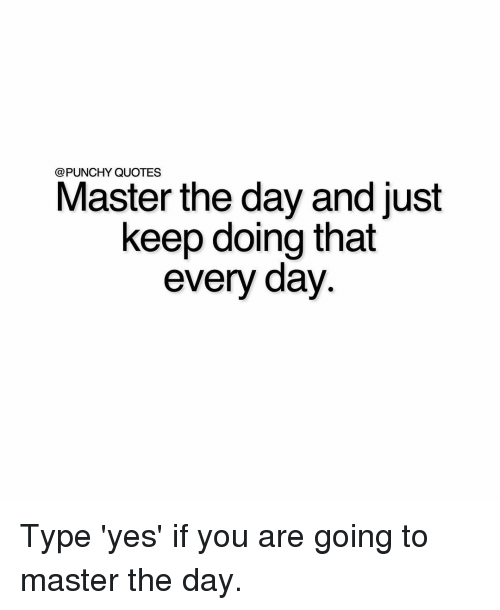 Punchy Quotes Master The Day And Just Keep Doing That Every Day Type