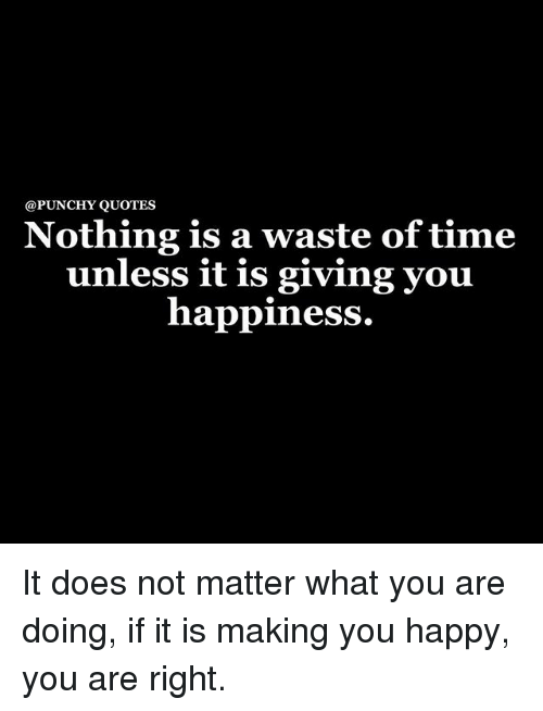Quotes Nothing Is A Waste Of Time Unless It Is Giving You Happiness