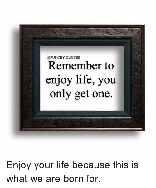 Quotes Remember To Enjoy Life You Only Get One Enjoy Your Life