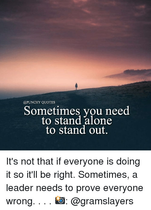 Quotes Sometimes You Need To Stand Alone To Stand Out Its Not That