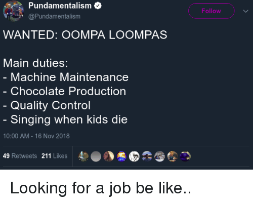Be Like, Blackpeopletwitter, and Funny: Pundamentalism  Follow  @Pundamentalism  WANTED: OOMPA LOOMPAS  Main duties:  Machine Maintenance  Chocolate Production  Quality Control  Singing when kids die  10:00 AM - 16 Nov 2018  49 Retweets 211 Likes  4)  。丶憊E  :む霪つ Looking for a job be like..