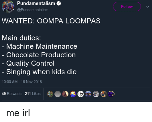 Singing, Control, and Chocolate: Pundamentalism  Follow  @Pundamentalism  WANTED: OOMPA LOOMPAS  Main duties:  Machine Maintenance  Chocolate Production  Quality Control  Singing when kids die  10:00 AM - 16 Nov 2018  49 Retweets 211 Likes  4)  。丶憊E  :む霪つ me irl