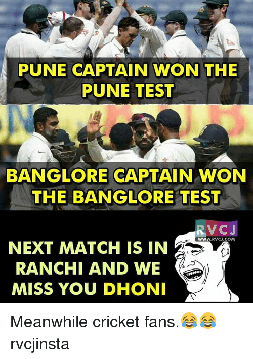 Memes, Cricket, and 🤖: PUNE CAPTAIN WON THE  PUNE TEST  BANG LORE CAPTAIN WON  THE BANGLORE TEST  RVC J  WWW. RVCJ.COM  NEXT MATCH IS IN  RANCHI AND WE  MISS YOU DHONI Meanwhile cricket fans.😂😂 rvcjinsta