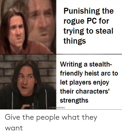 Memes, Rogue, and DnD: Punishing the  rogue PC for  trying to steal  things  Writing a stealth-  friendly heist arc to  let players enjoy  strengths  r/dn  memes Give the people what they want