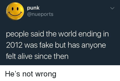 Alive, Fake, and World: punk  @nueports  people said the world ending in  2012 was fake but has anyone  felt alive since then He's not wrong