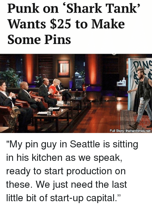 """Memes, Shark, and Capital: Punk on """"Shark Tank'  Wants $25 to Make  Some Pins  Full Story: thehardtimes-net """"My pin guy in Seattle is sitting in his kitchen as we speak, ready to start production on these. We just need the last little bit of start-up capital."""""""