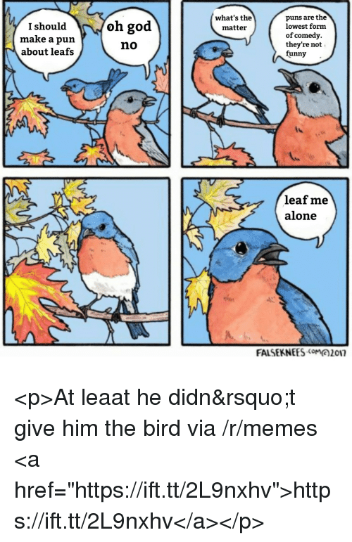 """Being Alone, Funny, and God: puns are the  lowest form  of comedy.  they're not  funny-  what's the  matteir  I should  make a pun  about leafs  oh god  no  leaf me  alone  FALSEKNEES017 <p>At leaat he didn't give him the bird via /r/memes <a href=""""https://ift.tt/2L9nxhv"""">https://ift.tt/2L9nxhv</a></p>"""