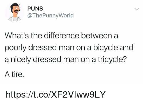 Puns, Bicycle, and World: PUNS  @ThePunny World  What's the difference between a  poorly dressed man on a bicycle and  a nicely dressed man on a tricycle?  A tire https://t.co/XF2VIww9LY