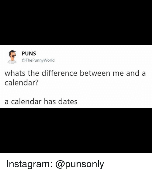 Instagram, Puns, and Calendar: PUNS  @ThePunnyWorld  whats the difference between me and a  calendar?  a calendar has dates Instagram: @punsonly