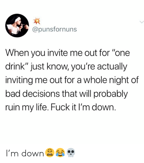 "Bad, Life, and Fuck: @punsfornuns  When you invite me out for ""one  drink"" just know, you're actually  inviting me out for a whole night of  bad decisions that will probably  ruin my life. Fuck it I'm down. I'm down😩😂💀"