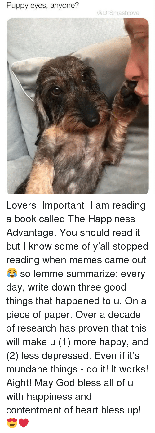 Bless Up, God, and Memes: Puppy eyes, anyone?  @DrSmashlove Lovers! Important! I am reading a book called The Happiness Advantage. You should read it but I know some of y'all stopped reading when memes came out 😂 so lemme summarize: every day, write down three good things that happened to u. On a piece of paper. Over a decade of research has proven that this will make u (1) more happy, and (2) less depressed. Even if it's mundane things - do it! It works! Aight! May God bless all of u with happiness and contentment of heart bless up! 😍❤️