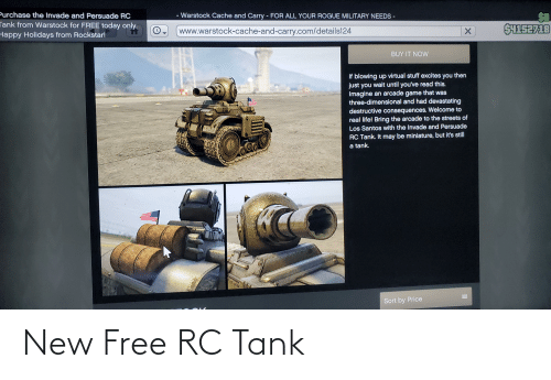 Life, Streets, and Cache: Purchase the Invade and Persuade RC  Tank from Warstock for FREE today only.  Happy Holidays from Rockstar!  - Warstock Cache and Carry FOR ALL YOUR ROGUE MILITARY NEEDS-  %3D  SH1S2718  www.warstock-cache-and-carry.com/details124  BUY IT NOW  If blowing up virtual stuff excites you then  just you wait until you've read this.  Imagine an arcade game that was  three-dimensional and had devastating  destructive consequences. Welcome to  real life! Bring the arcade to the streets of  Los Santos with the Invade and Persuade  RC Tank. It may be miniature, but it's still  a tank.  Sort by Price New Free RC Tank