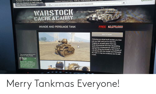 Life, Streets, and Cache: Purchase the Invade and Persuade RC  - Warstock Cache and Carry - FOR ALL YOUR ROGUE  Tank from Warstock for FREE today only.  Happy Holidays from Rockstar!  www.warstock-cache-and-carry.com/details124  WARSTOCK  CACHE&CARRY  FREE $2,275,000  INVADE AND PERSUADE TANK  BUY IT NOW  If blowing up virtual stuff excites you then  just you wait until you've read this.  Imagine an arcade game that was  three-dimensional and had devastating  destructive consequences. Welcome to  real life! Bring the arcade to the streets of  Los Santos with the Invade and Persuade  RC Tank. It may be miniature, but it's still  Time remaining before you're  kicked for idling: 13m00s  a tank.  OR-STAR  Setup  Humane Raid - Insurgents  Take two Insurgent LAPVS from  a Merryweather test site at the  Davis Quartz Quarry for use in  the raid on Humane Labs.  SAMSUNG Merry Tankmas Everyone!