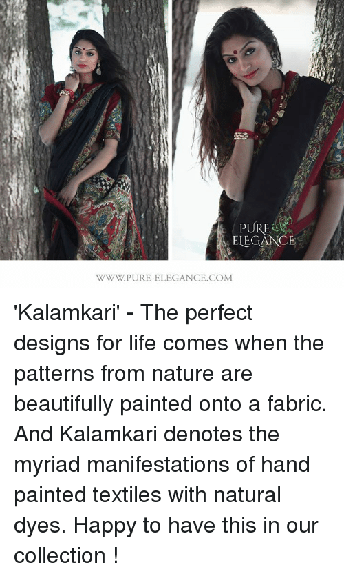 Memes, 🤖, and Pure: PURE  ELEGANCE  WWW.PURE-ELEGANCE.COM 'Kalamkari' - The perfect designs for life comes when the patterns from nature are beautifully painted onto a fabric. And Kalamkari denotes the myriad manifestations of hand painted textiles with natural dyes. Happy to have this in our collection !
