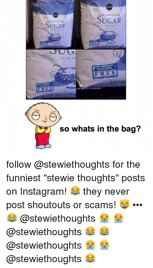 "Instagram, Memes, and Stewie: PURE GRANULATED  SUGAR  SUGAR  FREE  SUGAR  FREE  SUGAR  so whats in the bag? follow @stewiethoughts for the funniest ""stewie thoughts"" posts on Instagram! 😂 they never post shoutouts or scams! 😸 ••• 😂 @stewiethoughts 😭 😭 @stewiethoughts 😂 😂 @stewiethoughts 😭 😭 @stewiethoughts 😂"