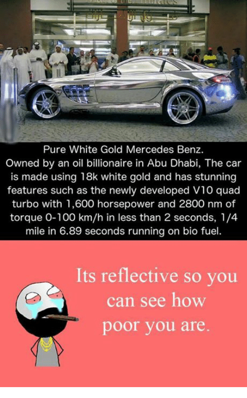 Cars, Memes, and Mercedes: Pure White Gold Mercedes Benz.  Owned by an oil billionaire in Abu Dhabi, The car  is made using 18k white gold and has stunning  features such as the newly developed V10 quad  turbo with 1,600 horsepower and 2800 nm of  torque 0-100 km/h in less than 2 seconds, 1/4  mile in 6.89 seconds running on bio fuel.  Its reflective so you  can see how  poor you are