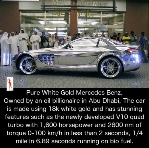 Anaconda, Memes, and Mercedes: Pure White Gold Mercedes Benz  Owned by an oil billionaire in Abu Dhabi, The car  is made using 18k white gold and has stunning  features such as the newly developed V10 quad  turbo with 1,600 horsepower and 2800 nm of  torque O-100 km/h in less than 2 seconds, 1/4  mile in 6.89 seconds running on bio fuel