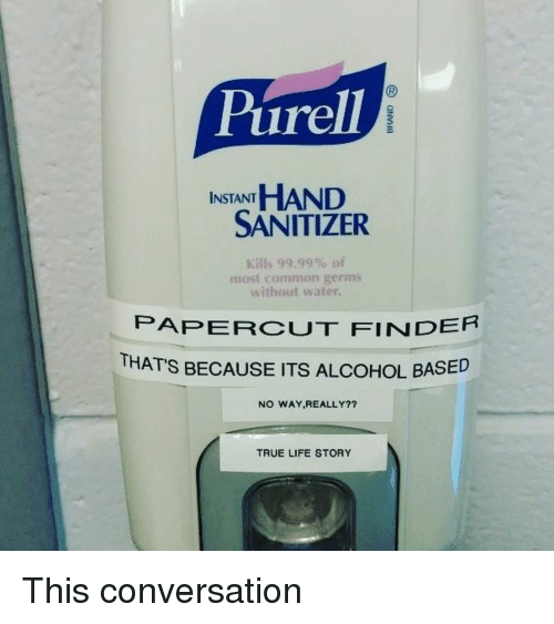 Funny, Life, and True: Purell  INSTANT HAND  SANITIZER  Kills 99.99% of  most common germs  without water.  PAPERCUT FINDER  THATS BECAUSE ITS ALCOHOL BASE  NO WAY,REALLY?7  TRUE LIFE STORY