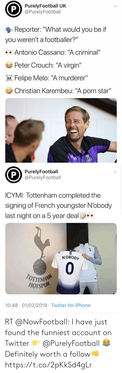 """Definitely, Iphone, and Soccer: PurelyFootball UK  @PurelyFootball  Reporter: """"What would you be if  you weren't a footballer?""""  Antonio Cassano: """"A criminal""""  Peter Crouch: """"A virgin""""  Felipe Melo: """"A murderer""""  Christian Karembeu: """"A porn star""""   PurelyFootball  @PurelyFootball  ICYMI: Tottenham completed the  signing of French youngster N'obody  last night on a 5 year deal  NOBODY  0  HOTSPUR  10:48 01/02/2019 Twitter for iPhone RT @NowFootbaII: I have just found the funniest account on Twitter 👉 @PurelyFootball 😂  Definitely worth a follow👊 https://t.co/2pKkSd4gLr"""
