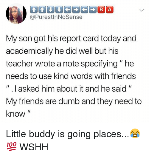 "Dumb, Friends, and Memes: @PurestlnNoSense  My son got his report card today and  academically he did well but his  teacher wrote a note specifying""he  needs to use kind words with friends  "" .I asked him about it and he said""  My friends are dumb and they need to  know Little buddy is going places...😂💯 WSHH"