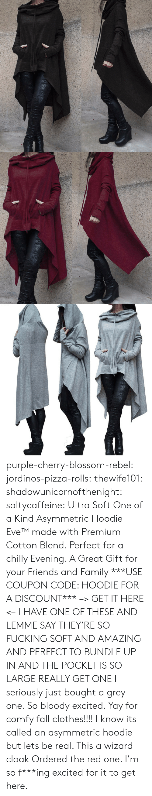 Clothes, Fall, and Family: purple-cherry-blossom-rebel:  jordinos-pizza-rolls:  thewife101:  shadowunicornofthenight:  saltycaffeine:  Ultra Soft One of a Kind Asymmetric Hoodie Eve™made with Premium Cotton Blend. Perfect for a chilly Evening. A Great Gift for your Friends and Family ***USE COUPON CODE: HOODIE FOR A DISCOUNT*** –> GET IT HERE <–   I HAVE ONE OF THESE AND LEMME SAY THEY'RE SO FUCKING SOFT AND AMAZING AND PERFECT TO BUNDLE UP IN AND THE POCKET IS SO LARGE REALLY GET ONE   I seriously just bought a grey one. So bloody excited. Yay for comfy fall clothes!!!!    I know its called an asymmetric hoodie but lets be real. This a wizard cloak   Ordered the red one. I'm so f***ing excited for it to get here.