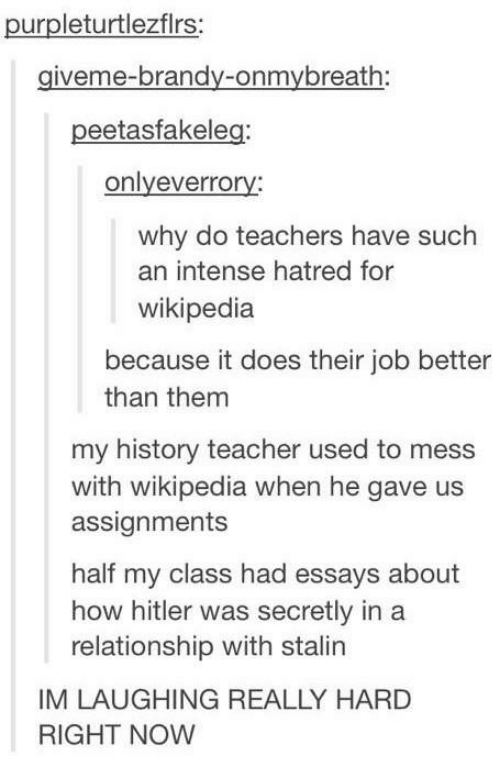Teacher, Wikipedia, and History: purpleturtlezflrs:  giveme-brandy-onmybreath:  peetasfakeleg:  onlyeverrory:  why do teachers have such  an intense hatred for  wikipedia  because it does their job better  than them  my history teacher used to mess  with wikipedia when he gave us  assignments  half my class had essays about  how hitler was secretly in a  relationship with stalin  IM LAUGHING REALLY HARD  RIGHT NOW