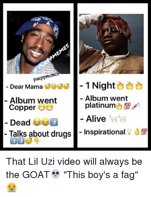 "Memes, 🤖, and Copper: puRpp  Dear Mama  1 Night  Album went  Album went  platinum  Copper  Alive  Dead  Talks about drugs  Inspirational That Lil Uzi video will always be the GOAT💀 ""This boy's a fag""😭"