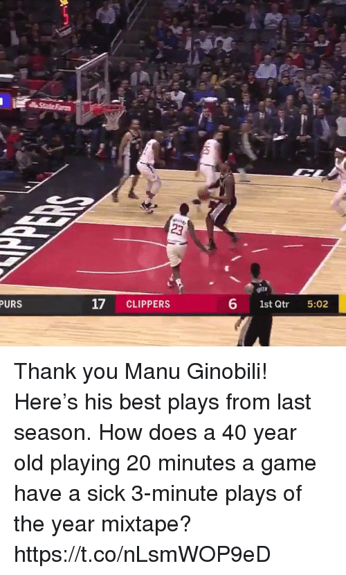 Manu Ginobili, Memes, and Thank You: PURS  17 CLIPPERS  6 1st Qtr 5:02 Thank you Manu Ginobili!  Here's his best plays from last season. How does a 40 year old playing 20 minutes a game have a sick 3-minute plays of the year mixtape?   https://t.co/nLsmWOP9eD