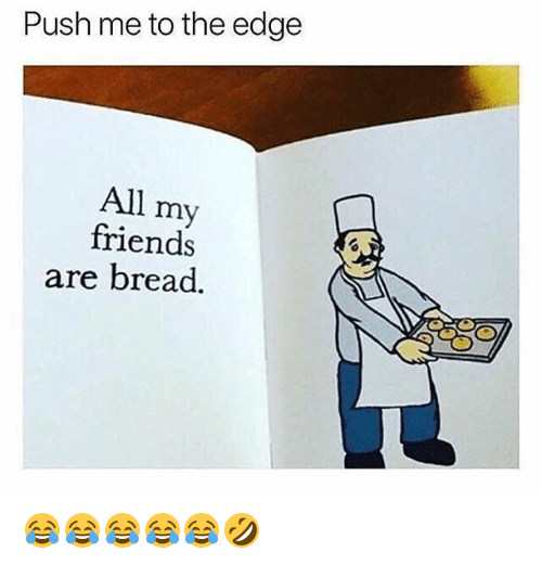 Friends, Girl Memes, and Edge: Push me to the edge  All my  friends  are bread. 😂😂😂😂😂🤣