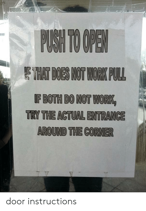 Work, Push, and Open: PUSH TO OPEN  EHAT DOES NOT WORK PULL  IF BOTH DO NOT WORK  TRY THE ACTUAL ENTRANCE  AROUND THE CORNER door instructions
