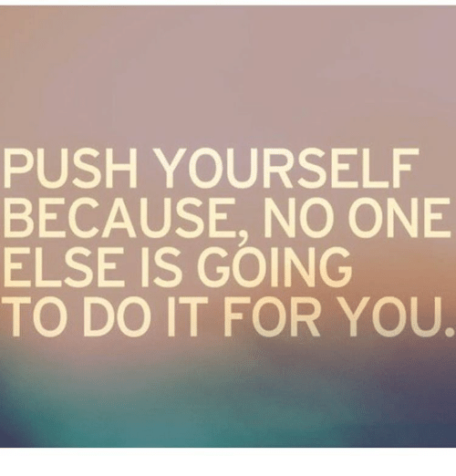 Push Yourself Because No One Else Is Going To Do It For You Meme
