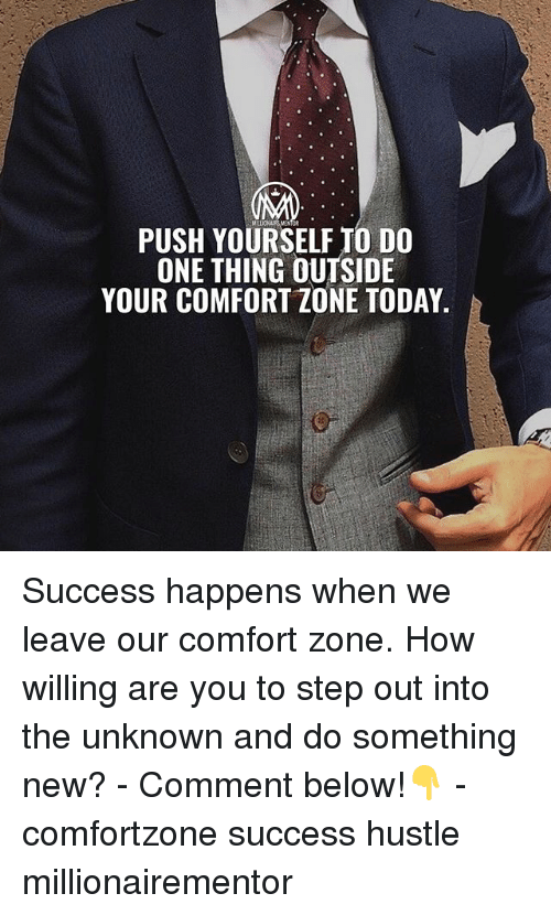 Memes, Today, and Success: PUSH YOURSELF TO DO  ONE THING OUTSIDE  YOUR COMFORT ZONE TODAY. Success happens when we leave our comfort zone. How willing are you to step out into the unknown and do something new? - Comment below!👇 - comfortzone success hustle millionairementor