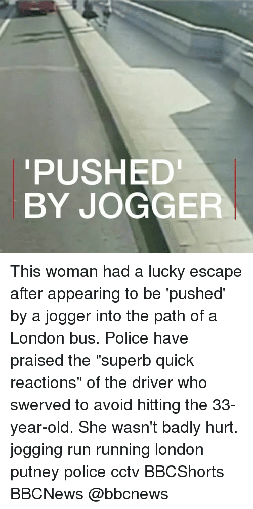 "Memes, Police, and Run: PUSHED  BY JOGGER This woman had a lucky escape after appearing to be 'pushed' by a jogger into the path of a London bus. Police have praised the ""superb quick reactions"" of the driver who swerved to avoid hitting the 33-year-old. She wasn't badly hurt. jogging run running london putney police cctv BBCShorts BBCNews @bbcnews"