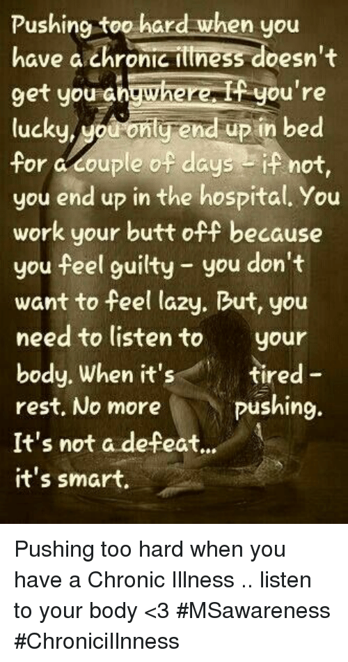 Butt, Lazy, and Work: Pushing too hard when you  have a chronic ittness doesn't  9et you shgwherei you're  lucku, Mouconlg end up in bed  for a couple of daysif not,  you end up in the hospital. You  work your butt off because  you feel guilty you don't  want to feel lazy. But, you  need to listento your  body. When it's  rest, No more  It's not a defeat..  it's smart  tired -  pushing. Pushing too hard when you have a Chronic Illness .. listen to your body <3 #MSawareness #ChroniciIlnness