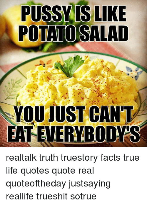Pussy Is Like Potato Salad You Just Can T Eateverybodys Realtalk