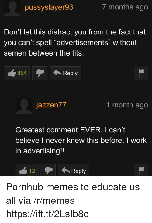 "Memes, Pornhub, and Tits: pussyslayer93  7 months ago  Don't let this distract you from the fact that  you can't spell ""advertisements"" without  semen between the tits  854Reply  テ← Reply  jazzen77  1 month ago  Greatest comment EVER. I can't  believe I never knew this before. I work  in advertising!!  12Reply Pornhub memes to educate us all via /r/memes https://ift.tt/2LsIb8o"