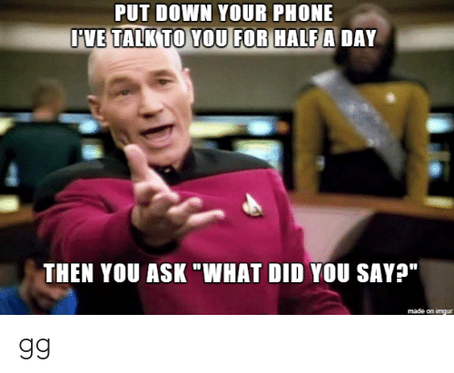 """Gg, Phone, and Imgur: PUT DOWN YOUR PHONE  IVE TALK TO YOU FOR HALF A DAY  THEN YOU ASK """"WHAT DID YOU SAY?""""   made on imgur gg"""