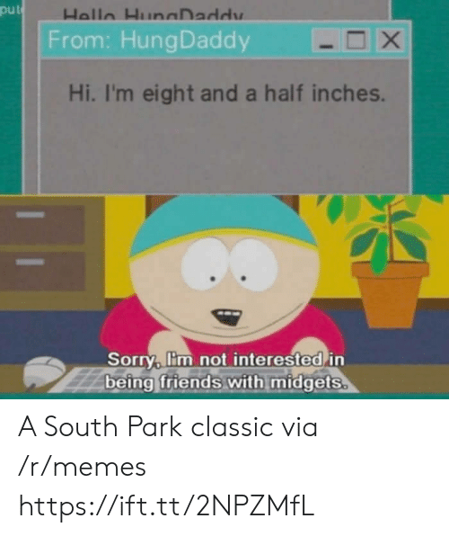 Friends, Memes, and Sorry: put  From: HungDaddy  Hi, I'm eight and a half inches.  Sorry, lim not interested in  being friends with midgets A South Park classic via /r/memes https://ift.tt/2NPZMfL