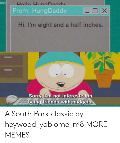 Dank, Friends, and Memes: put  From: HungDaddy  Hi, I'm eight and a half inches.  Sorry, lim not interested in  being friends with midgets A South Park classic by heywood_yablome_m8 MORE MEMES