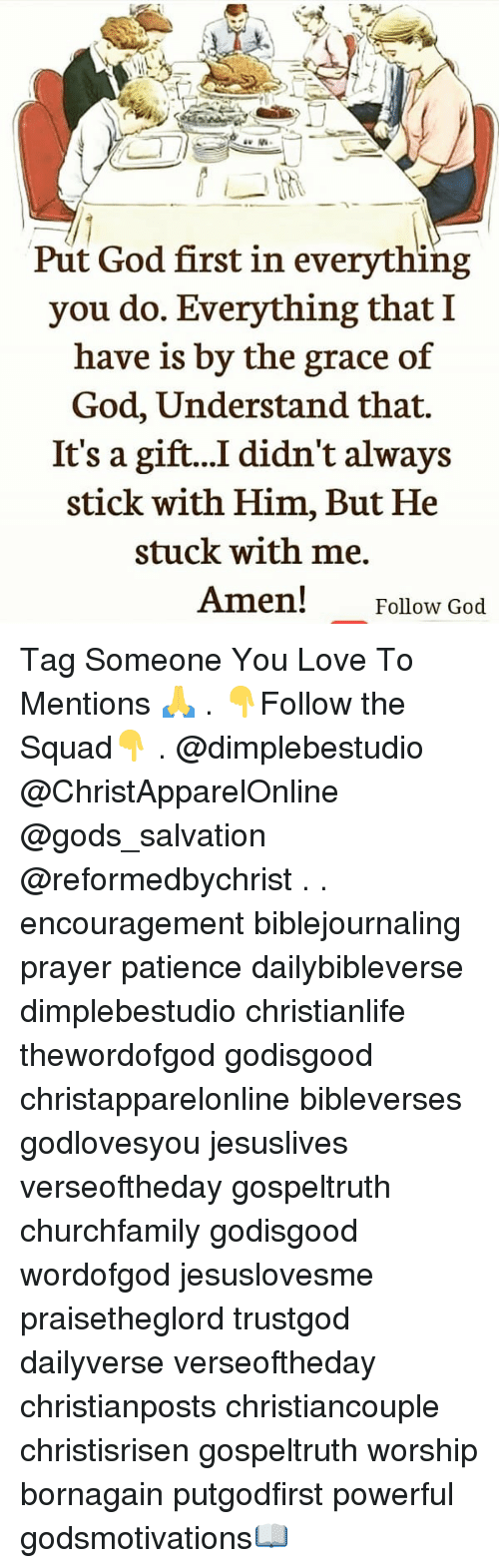 God, Love, and Memes: Put God first in everything  you do. Everything that I  have is by the grace of  God, Understand that.  It's a gift...I. didn't always  stick with Him, But He  stuck with me.  Amen!  Follow God Tag Someone You Love To Mentions 🙏 . 👇Follow the Squad👇 . @dimplebestudio @ChristApparelOnline @gods_salvation @reformedbychrist . . encouragement biblejournaling prayer patience dailybibleverse dimplebestudio christianlife thewordofgod godisgood christapparelonline bibleverses godlovesyou jesuslives verseoftheday gospeltruth churchfamily godisgood wordofgod jesuslovesme praisetheglord trustgod dailyverse verseoftheday christianposts christiancouple christisrisen gospeltruth worship bornagain putgodfirst powerful godsmotivations📖