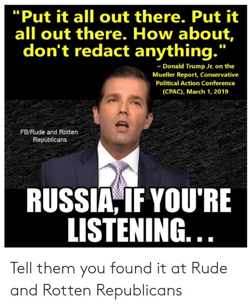 """Donald Trump, Memes, and Rude: """"Put it all out there. Put it  all out there. How about,  don't redact anything.""""  Donald Trump Jr. on the  Mueller Report, Conservative  Political Action Conference  (CPAC), March 1, 2019  FB/Rude and Rotten  Republicans  RUSSIA,IFYOU'RE  LISTENING. Tell them you found it at Rude and Rotten Republicans"""