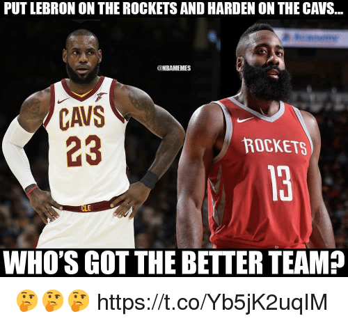 Cavs, Lebron, and Got: PUT LEBRON ON THE ROCKETS AND HARDEN ON THE CAVS...  @NBAMEMES  CAVS  ROCKETS  LE  WHO'S GOT THE BETTER TEAM? 🤔🤔🤔 https://t.co/Yb5jK2uqIM